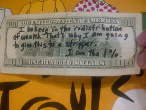 I believe in the redistribution of wealth. That's why I am going to give this to a stripper.